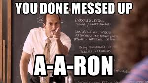 Aaron Meme - you done messed up a a ron you done messed up meme generator