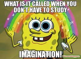 Study Memes - what is it called when you don t have to study imagination meme