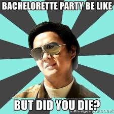 Bachelorette Party Meme - bachelorette party be like but did you die mr chow meme generator