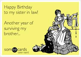 happy birthday to my sister in law another year of surviving my