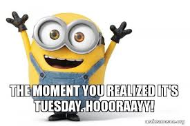 Tuesday Meme - the moment you realized it s tuesday hoooraayy happy minion