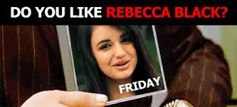 Rebecca Black Friday Meme - life after rebecca black vice