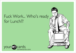 Fuck Work Meme - funny ecards lunch ecards best of the funny meme