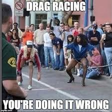 You Re Doing It Wrong Meme - drag racing you re doing it wrong meme