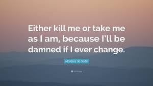 quotes change me marquis de sade quote u201ceither kill me or take me as i am because