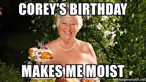 That Makes Me Moist Meme - corey s birthday makes me moist sexy old lady meme generator