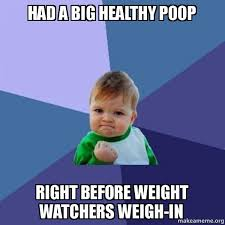 Poop Meme - had a big healthy poop right before weight watchers weigh in