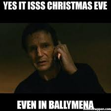 Christmas Eve Meme - yes it isss christmas eve even in ballymena meme