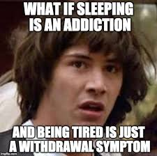 Being Tired Meme - what if sleeping is an addiction and being tired is just a