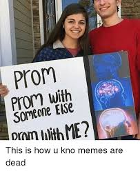 Prom Meme - prom with someone else this is how u kno memes are dead meme on