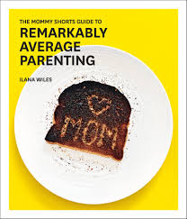 the mommy shorts guide to remarkably average parenting ilana