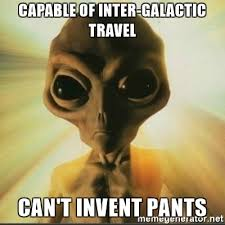 Meme Generator Alien - capable of inter galactic travel can t invent pants alien logic
