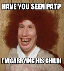 meme maker have you seen pat im carrying his child