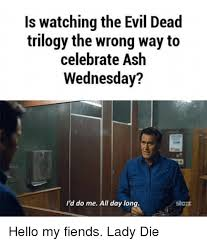 Evil Dead Meme - is watching the evil dead trilogy the wrong way to celebrate ash