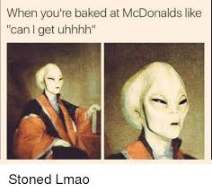 Stoned Alien Meme - when you re baked at mcdonalds like can get uhhhh stoned lmao