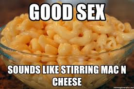 Memes About Good Sex - good sex sounds like stirring mac n cheese macaroni and cheese