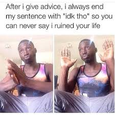 Idk Meme - what to do when you give advice weknowmemes