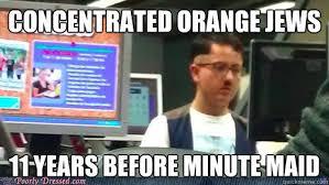 Orange Jews Meme - concentrated orange jews 11 years before minute maid adolf