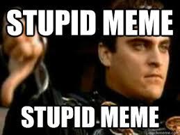 Memes Are Stupid - stupid meme stupid meme downvoting roman quickmeme
