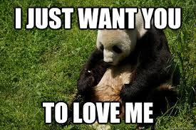 Love Me Meme - i just want you to love me misc quickmeme