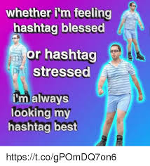 Blessed Meme - whether i m feeling hashtag blessed or hashtag stressed malways