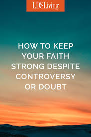 how to keep your faith strong despite controversy or doubt lds