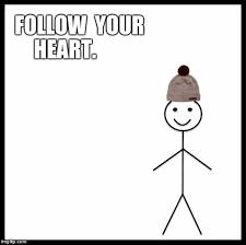 Follow Your Heart Meme - be like bill memes imgflip