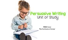 persuasive writing unit of study the curriculum corner 123