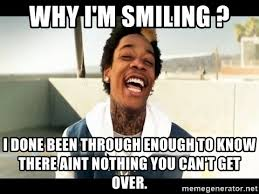 Roll Up Meme - why i m smiling i done been through enough to know there aint