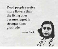 Anne Frank Memes - dead people receive more flowers than the living ones because regret
