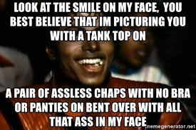 Assless Chaps Meme - look at the smile on my face you best believe that im picturing