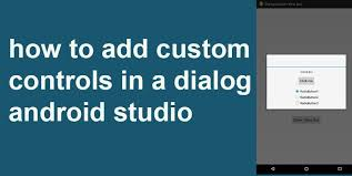 dialog android to add custom controls in a dialog android studio