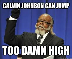 Calvin Johnson Meme - calvin johnson can jump too damn high too damn high quickmeme