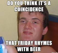 What Do You Think Meme - meme do you think it s a coincidence that friday rhymes with beer