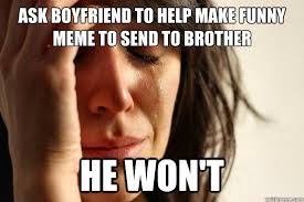 Funny Memes To Send - ask boyfriend to help make funny meme to send to brother he won t