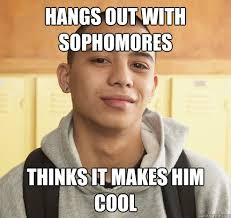 Freshman Memes - hangs out with sophomores thinks it makes him cool high school