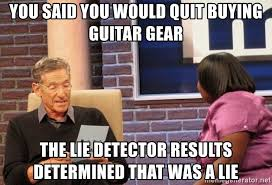 Quit Lying Meme - you said you would quit buying guitar gear the lie detector results