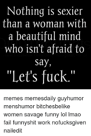 Lets Fuck Memes - nothing is sexier than a woman with a beautiful mind who isn t