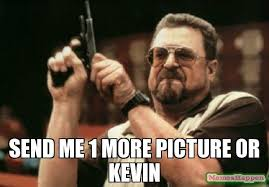 Kevin Meme - send me 1 more picture or kevin meme am i the only one around here