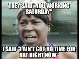 Working Saturday Meme - meme creator they said you working saturday i said i ain t