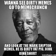 Dirty Pic Meme - wanna see dirty memes go to memecrunch and look at the mark shipton
