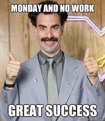 Monday Work Meme - monday and no work great success borat quickmeme