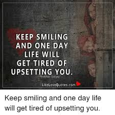 Keep Smiling Meme - keep smiling and one day life will get tired of upsetting you