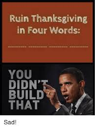 You Didn T Build That Meme - ruin thanksgiving in four words you didn build that sad meme on