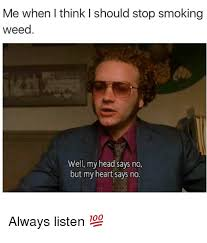 Stop Smoking Memes - me when i think i should stop smoking weed well my head says no but
