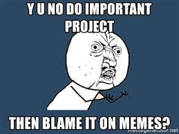 Memes Y U No - y u no do important project then blame it on memes y u no