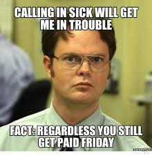 Sick Friday Memes - calling in sick will get me in trouble facteregardless you still