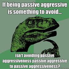 Passive Aggressive Meme - if being passive aggressive is something to avoid isn t