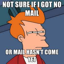 Mail Meme - not sure if i got no mail or mail hasn t come yet create meme