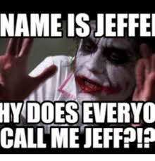 name is ieffei hy does everyo call me jeff jeffe meme on me me